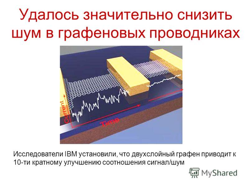 Удалось значительно снизить шум в графеновых проводниках Исследователи IBM установили, что двухслойный графен приводит к 10-ти кратному улучшению соотношения сигнал/шум