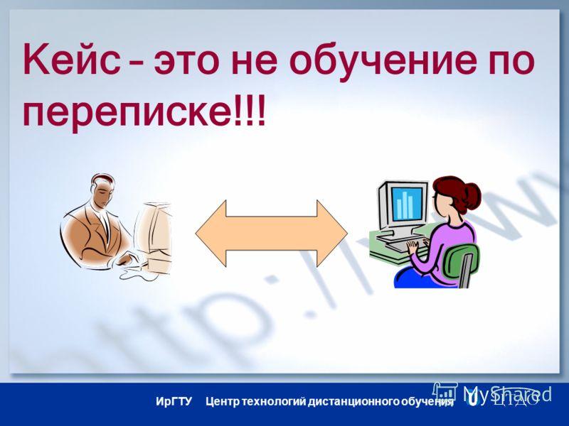 ИрГТУ Центр технологий дистанционного обучения Кейс – это не обучение по переписке!!!