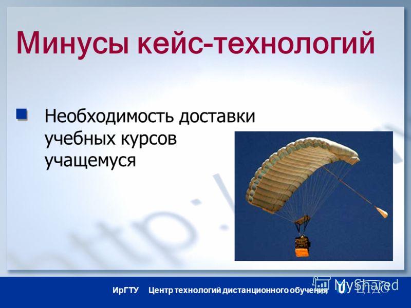 ИрГТУ Центр технологий дистанционного обучения Минусы кейс-технологий Необходимость доставки учебных курсов учащемуся