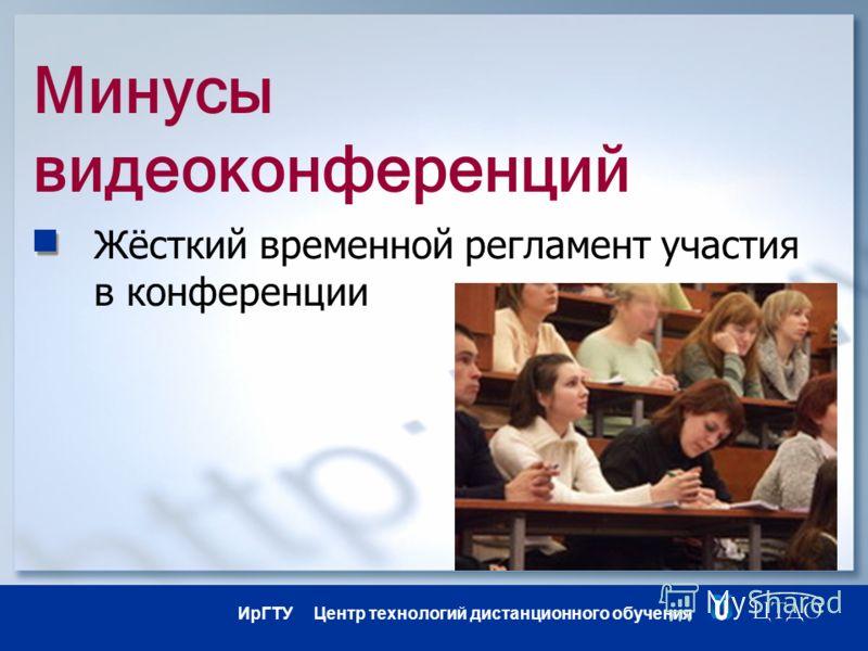 ИрГТУ Центр технологий дистанционного обучения Минусы видеоконференций Жёсткий временной регламент участия в конференции