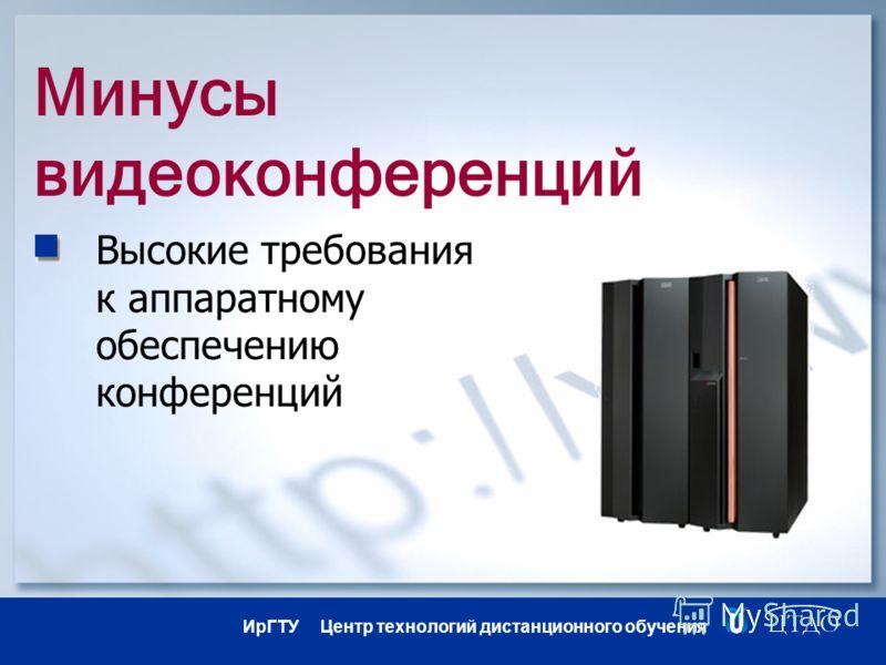 ИрГТУ Центр технологий дистанционного обучения Минусы видеоконференций Высокие требования к аппаратному обеспечению конференций