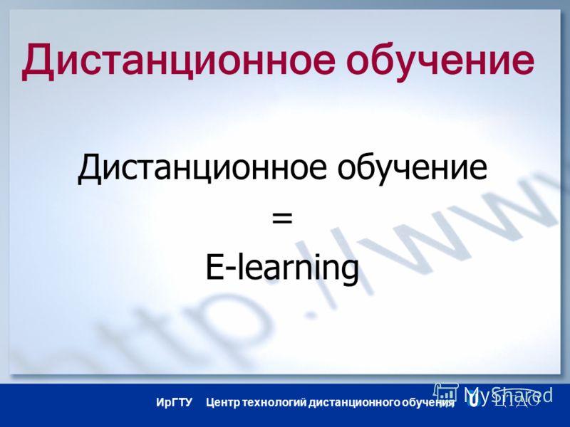 ИрГТУ Центр технологий дистанционного обучения Дистанционное обучение = E-learning