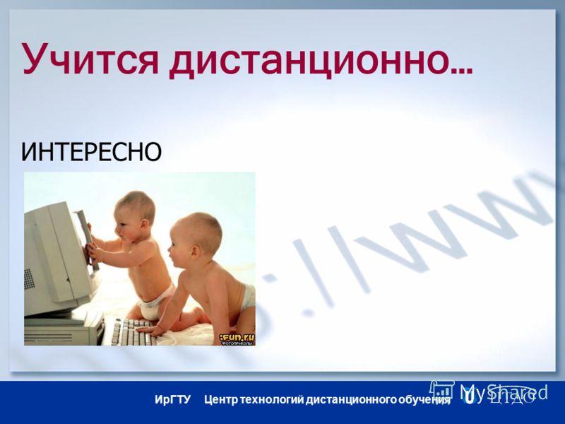 ИрГТУ Центр технологий дистанционного обучения Учится дистанционно… ИНТЕРЕСНО
