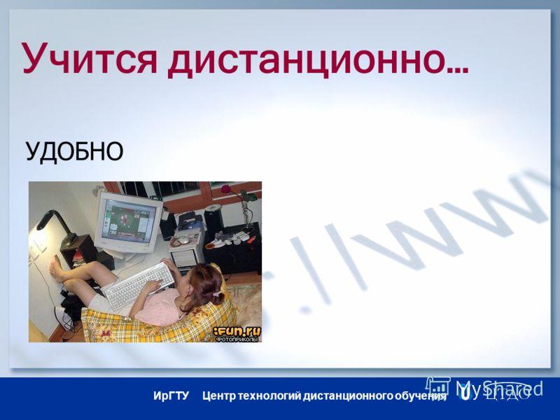 ИрГТУ Центр технологий дистанционного обучения Учится дистанционно… УДОБНО