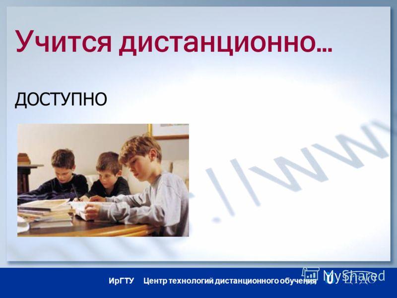 ИрГТУ Центр технологий дистанционного обучения Учится дистанционно… ДОСТУПНО