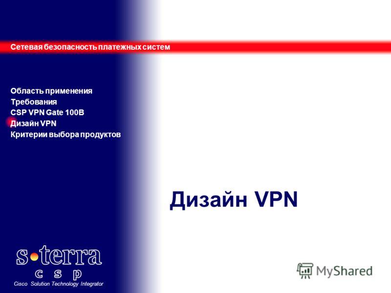 Cisco Solution Technology Integrator Дизайн VPN Сетевая безопасность платежных систем Область применения Требования CSP VPN Gate 100B Дизайн VPN Критерии выбора продуктов