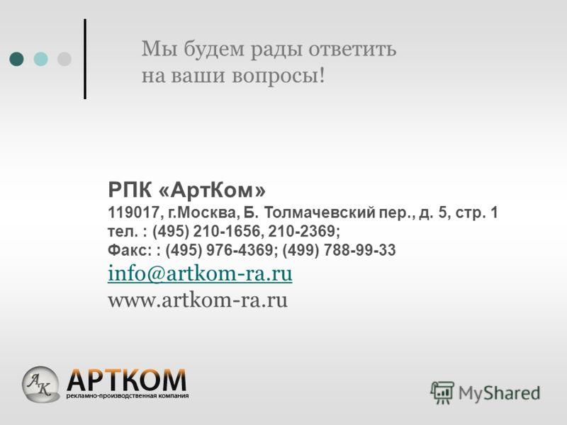 Мы будем рады ответить на ваши вопросы! РПК «АртКом» 119017, г.Москва, Б. Толмачевский пер., д. 5, стр. 1 тел. : (495) 210-1656, 210-2369; Факс: : (495) 976-4369; (499) 788-99-33 info@artkom-ra.ru www.artkom-ra.ru