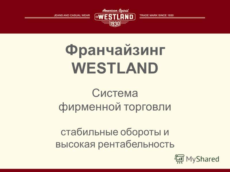 Франчайзинг WESTLAND Система фирменной торговли стабильные обороты и высокая рентабельность