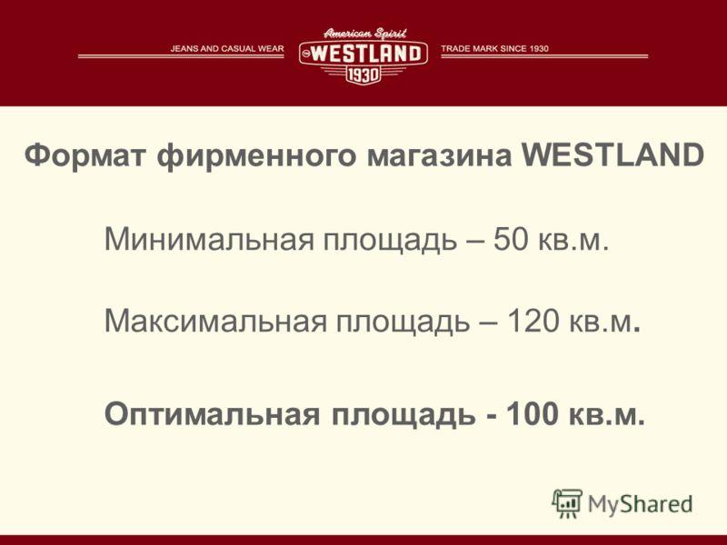 Минимальная площадь – 50 кв.м. Максимальная площадь – 120 кв.м. Оптимальная площадь - 100 кв.м. Формат фирменного магазина WESTLAND