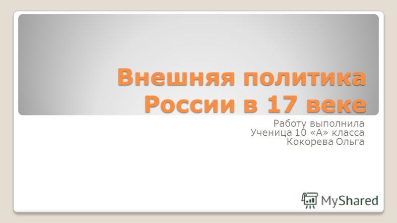 Внешняя политика России в 17 веке Работу выполнила Ученица 10 «А» класса Кокорева Ольга