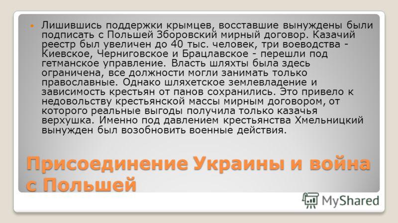 Присоединение Украины и война с Польшей Лишившись поддержки крымцев, восставшие вынуждены были подписать с Польшей Зборовский мирный договор. Казачий реестр был увеличен до 40 тыс. человек, три воеводства - Киевское, Черниговское и Брацлавское - пере