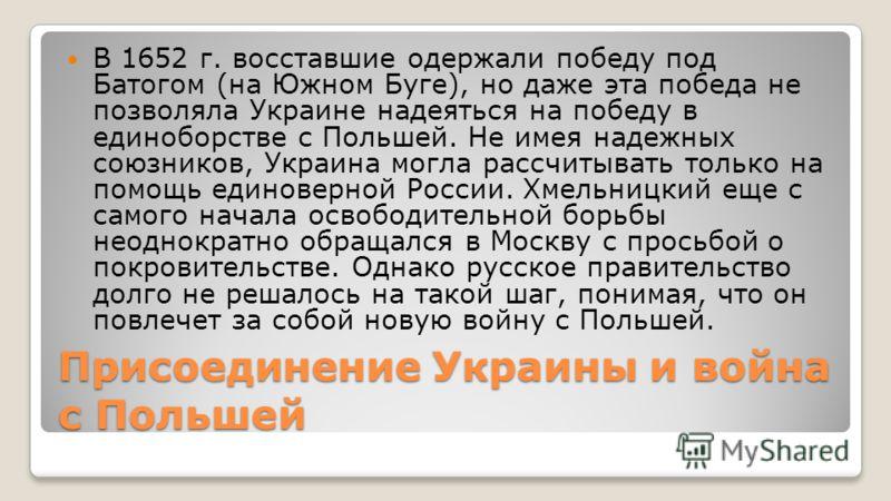 Присоединение Украины и война с Польшей В 1652 г. восставшие одержали победу под Батогом (на Южном Буге), но даже эта победа не позволяла Украине надеяться на победу в единоборстве с Польшей. Не имея надежных союзников, Украина могла рассчитывать тол