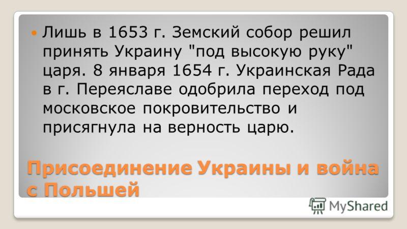 Присоединение Украины и война с Польшей Лишь в 1653 г. Земский собор решил принять Украину под высокую руку царя. 8 января 1654 г. Украинская Рада в г. Переяславе одобрила переход под московское покровительство и присягнула на верность царю.