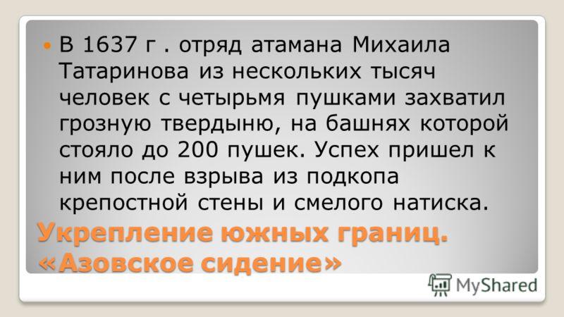 Укрепление южных границ. «Азовское сидение» В 1637 г. отряд атамана Михаила Татаринова из нескольких тысяч человек с четырьмя пушками захватил грозную твердыню, на башнях которой стояло до 200 пушек. Успех пришел к ним после взрыва из подкопа крепост