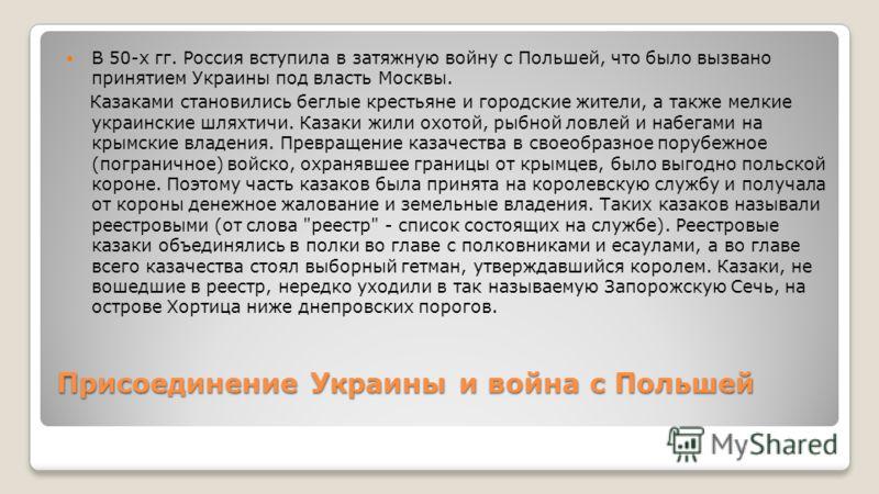Присоединение Украины и война с Польшей В 50-х гг. Россия вступила в затяжную войну с Польшей, что было вызвано принятием Украины под власть Москвы. Казаками становились беглые крестьяне и городские жители, а также мелкие украинские шляхтичи. Казаки