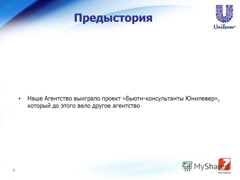 2 Предыстория Наше Агентство выиграло проект «Бьюти-консультанты Юнилевер», который до этого вело другое агентство