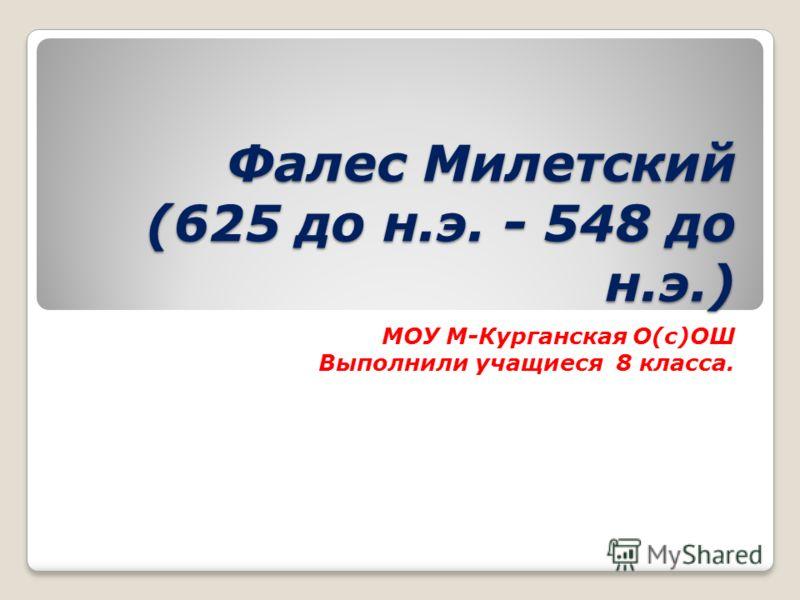 Фалес Милетский (625 до н.э. - 548 до н.э.) МОУ М-Курганская О(с)ОШ Выполнили учащиеся 8 класса.