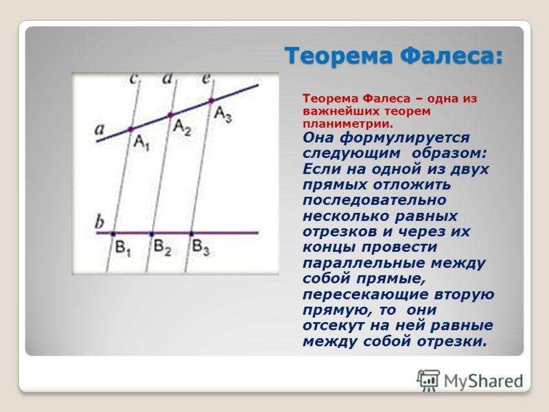 Теорема Фалеса: Теорема Фалеса – одна из важнейших теорем планиметрии. Она формулируется следующим образом: Если на одной из двух прямых отложить последовательно несколько равных отрезков и через их концы провести параллельные между собой прямые, пер
