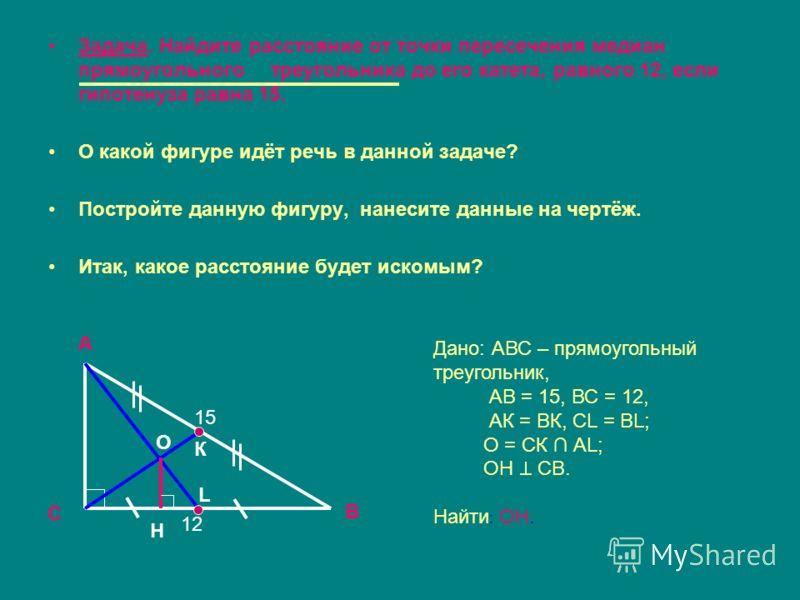 Задача. Найдите расстояние от точки пересечения медиан прямоугольного треугольника до его катета, равного 12, если гипотенуза равна 15. О какой фигуре идёт речь в данной задаче? Постройте данную фигуру, нанесите данные на чертёж. Итак, какое расстоян