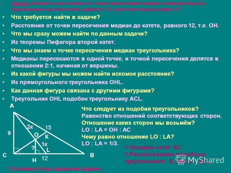 Задача. Найдите расстояние от точки пересечения медиан прямоугольного треугольника до его катета, равного 12, если гипотенуза равна 15. Что требуется найти в задаче? Расстояние от точки пересечения медиан до катета, равного 12, т.е. ОН. Что мы сразу