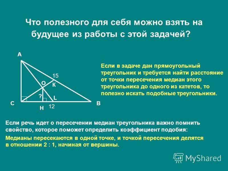 Что полезного для себя можно взять на будущее из работы с этой задачей? А ВС 15 12 О Н К L ? Если в задаче дан прямоугольный треугольник и требуется найти расстояние от точки пересечения медиан этого треугольника до одного из катетов, то полезно иска
