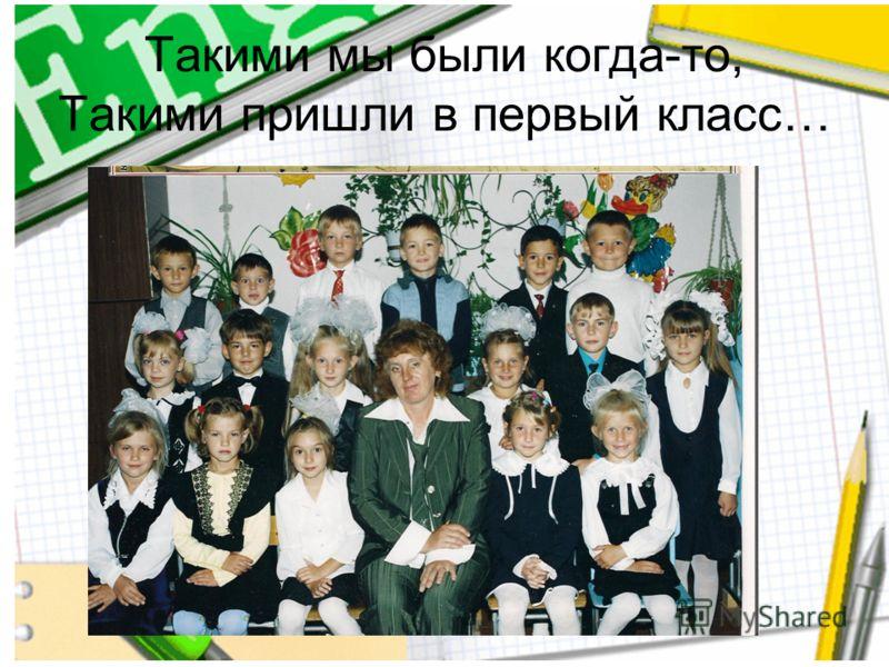 Такими мы были когда-то, Такими пришли в первый класс…