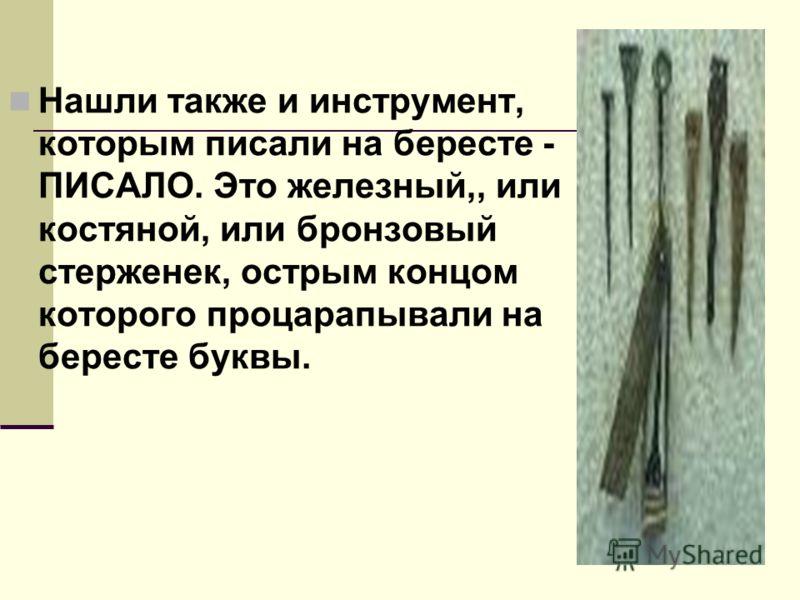 Сыла тонкая и гибкая березовая кора - БЕРЕСТА.Много берестяных агмым дешевым и распространенным писчим материалом на Руси брамот нашли археологи при раскопках в Новгороде в 1951 г.Наиболее ранние относятся к ХI веку