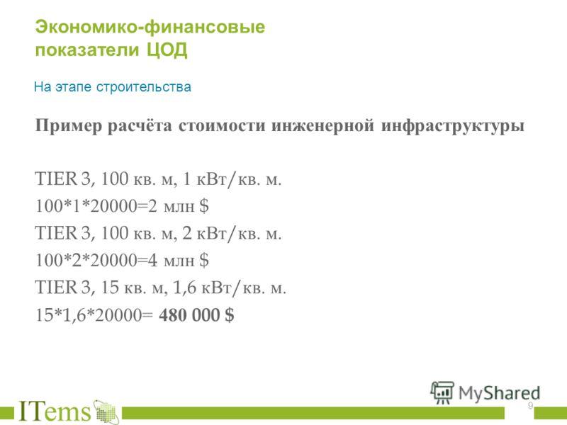 Пример расчёта стоимости инженерной инфраструктуры TIER 3, 100 кв. м, 1 кВт / кв. м. 100*1*20000=2 млн $ TIER 3, 100 кв. м, 2 кВт / кв. м. 100*2*20000=4 млн $ TIER 3, 15 кв. м, 1,6 кВт / кв. м. 15*1,6*20000= 480 000 $ 9 Экономико-финансовые показател