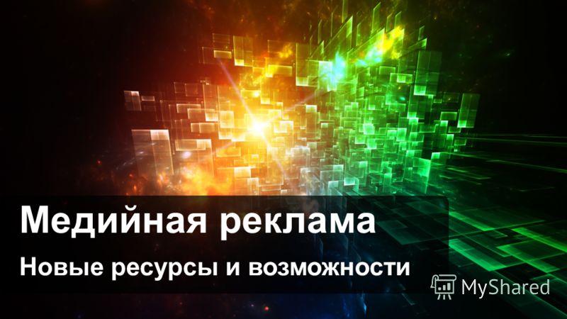 Медийная реклама Новые ресурсы и возможности