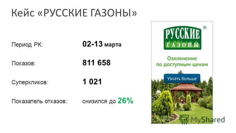 Кейс «РУССКИЕ ГАЗОНЫ» Период РК: 02-13 марта Показов: 811 658 Суперкликов: 1 021 Показатель отказов:снизился до 26%