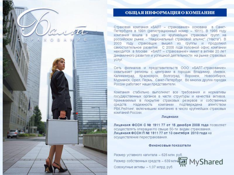 Страховая компания «БАЛТ – страхование» основана в Санкт- Петербурге в 1991 (регистрационный номер – 1911). В 1998 году компания вошла в одну из крупнейших страховых групп на российском рынке -