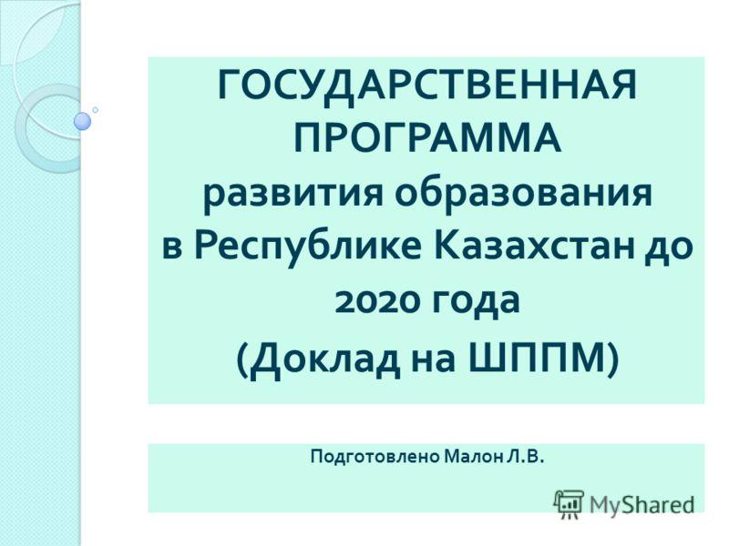 ГОСУДАРСТВЕННАЯ ПРОГРАММА развития образования в Республике Казахстан до 2020 года ( Доклад на ШППМ ) Подготовлено Малон Л. В.