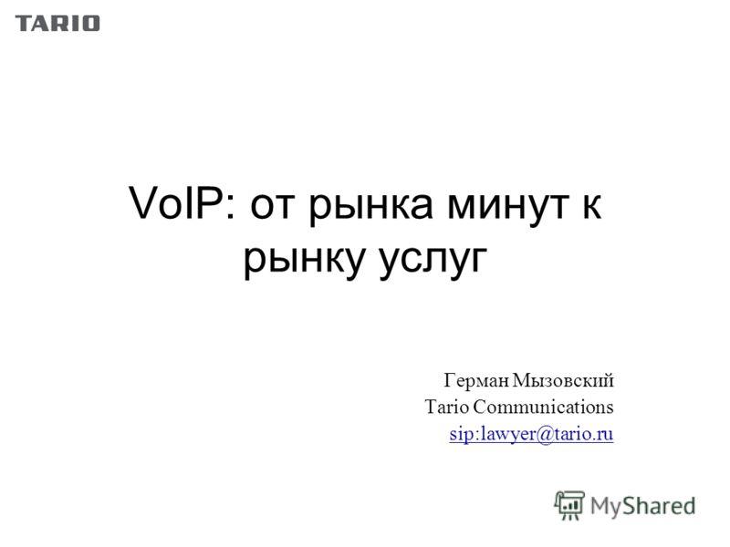 VoIP: от рынка минут к рынку услуг Герман Мызовский Tario Communications sip:lawyer@tario.ru