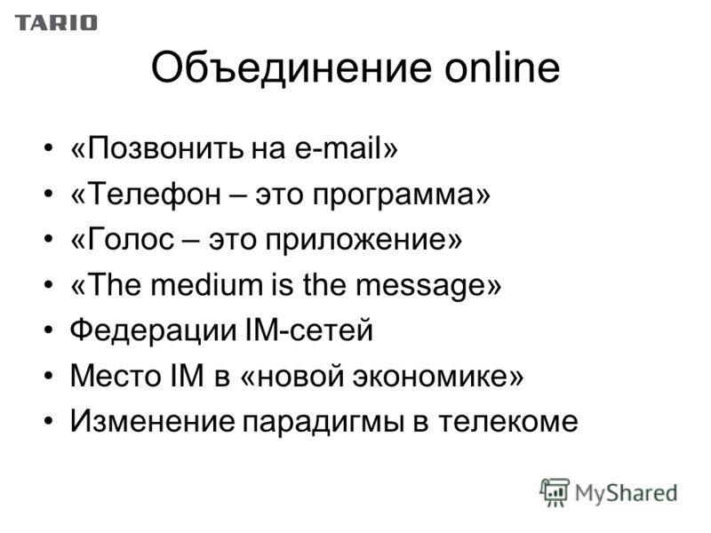 Объединение online «Позвонить на e-mail» «Телефон – это программа» «Голос – это приложение» «The medium is the message» Федерации IM-сетей Место IM в «новой экономике» Изменение парадигмы в телекоме