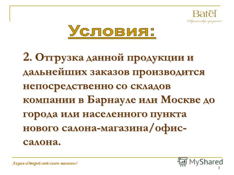 8 2. Отгрузка данной продукции и дальнейших заказов производится непосредственно со складов компании в Барнауле или Москве до города или населенного пункта нового салона-магазина/офис- салона. Акция «Открой свой салон-магазин»!