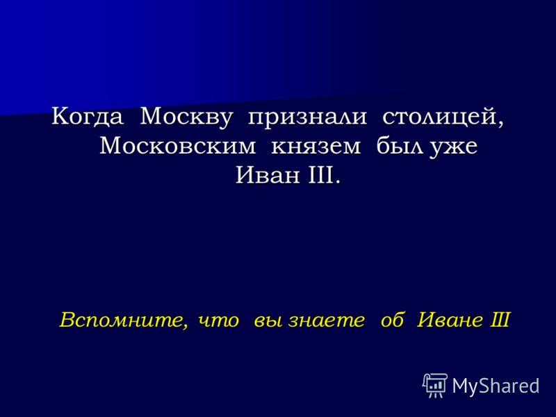 Вспомните, что вы знаете об Иване III Когда Москву признали столицей, Московским князем был уже Иван III.