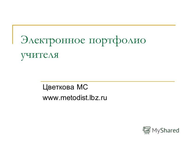 Электронное портфолио учителя Цветкова МС www.metodist.lbz.ru