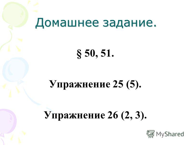 Домашнее задание. § 50, 51. Упражнение 25 (5). Упражнение 26 (2, 3).