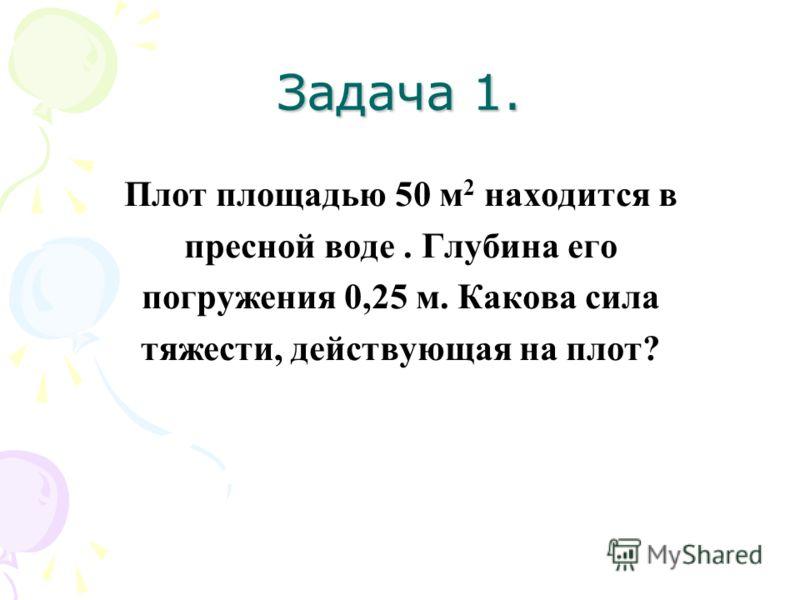 Задача 1. Плот площадью 50 м 2 находится в пресной воде. Глубина его погружения 0,25 м. Какова сила тяжести, действующая на плот?