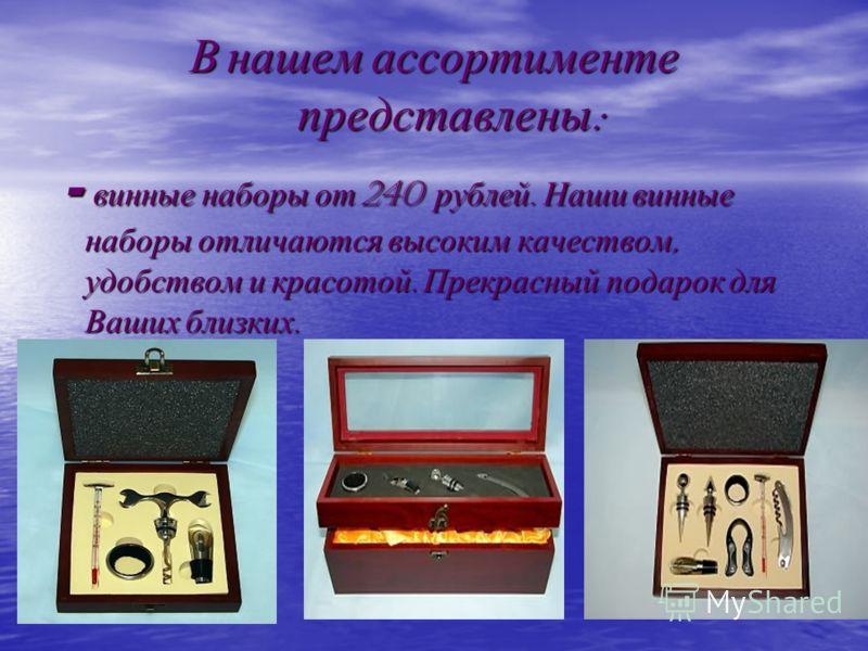 В нашем ассортименте представлены : - винные наборы от 240 рублей. Наши винные наборы отличаются высоким качеством, удобством и красотой. Прекрасный подарок для Ваших близких. - винные наборы от 240 рублей. Наши винные наборы отличаются высоким качес