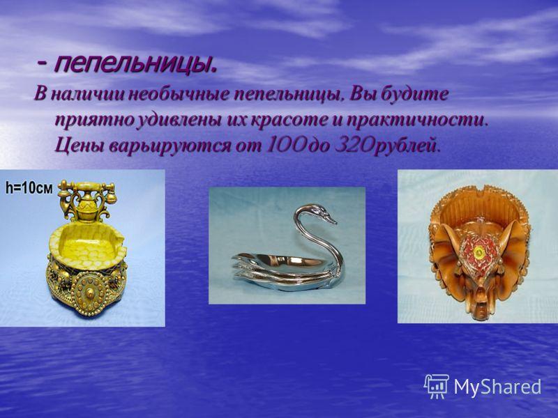 - пепельницы. В наличии необычные пепельницы, Вы будите приятно удивлены их красоте и практичности. Цены варьируются от 100 до 320 рублей.
