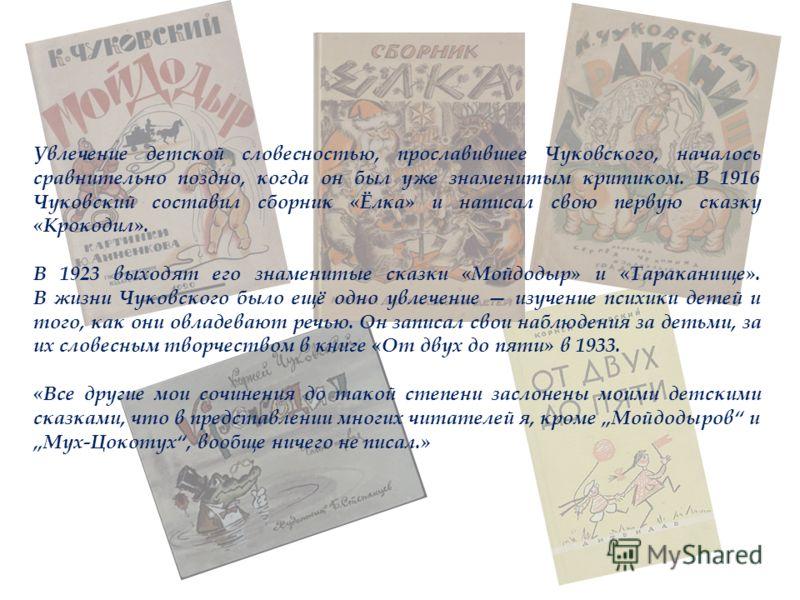 Увлечение детской словесностью, прославившее Чуковского, началось сравнительно поздно, когда он был уже знаменитым критиком. В 1916 Чуковский составил сборник «Ёлка» и написал свою первую сказку «Крокодил». В 1923 выходят его знаменитые сказки «Мойдо