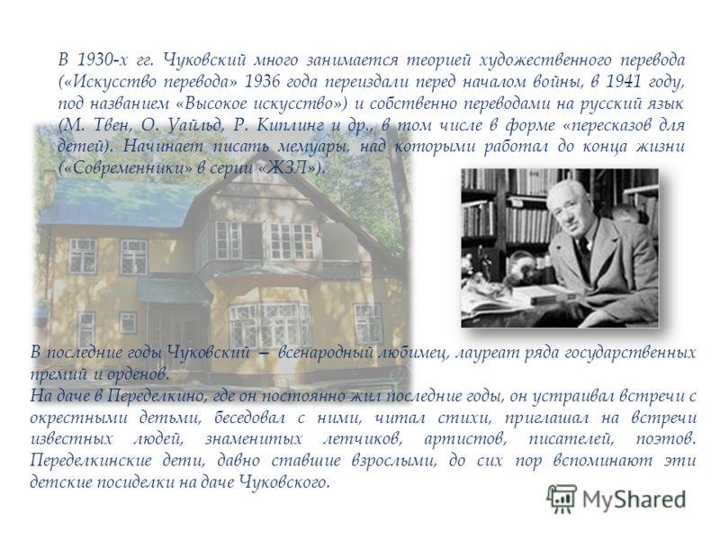 В 1930-х гг. Чуковский много занимается теорией художественного перевода («Искусство перевода» 1936 года переиздали перед началом войны, в 1941 году, под названием «Высокое искусство») и собственно переводами на русский язык (М. Твен, О. Уайльд, Р. К