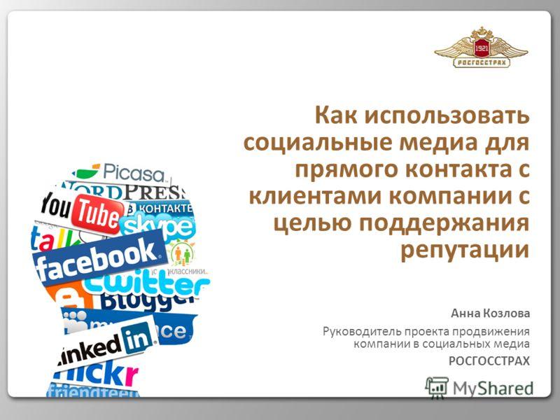 Как использовать социальные медиа для прямого контакта с клиентами компании с целью поддержания репутации Анна Козлова Руководитель проекта продвижения компании в социальных медиа РОСГОССТРАХ