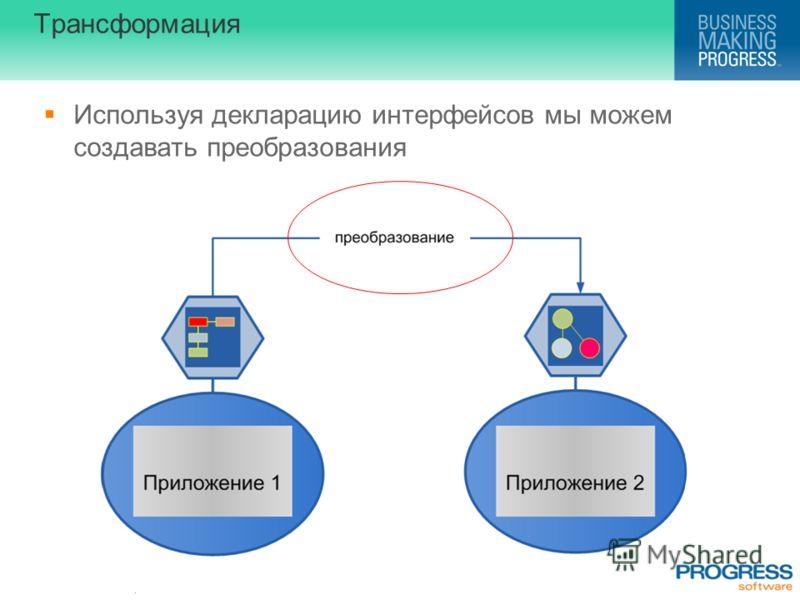 . Трансформация Используя декларацию интерфейсов мы можем создавать преобразования