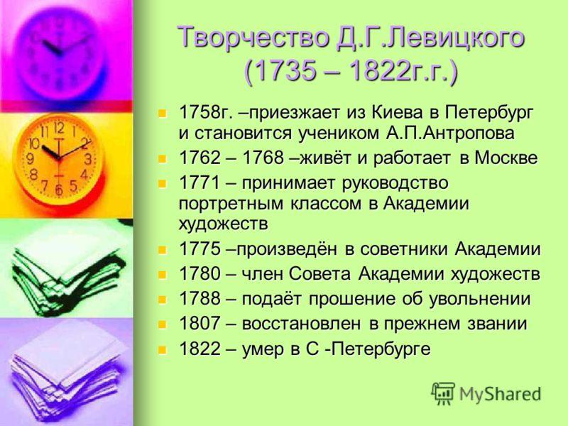 Творчество Д.Г.Левицкого (1735 – 1822г.г.) 1758г. –приезжает из Киева в Петербург и становится учеником А.П.Антропова 1758г. –приезжает из Киева в Петербург и становится учеником А.П.Антропова 1762 – 1768 –живёт и работает в Москве 1762 – 1768 –живёт