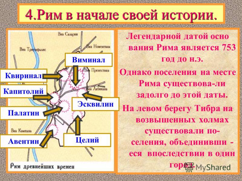 4.Рим в начале своей истории. Легендарной датой осно вания Рима является 753 год до н.э. Однако поселения на месте Рима существова-ли задолго до этой даты. На левом берегу Тибра на возвышенных холмах существовали по- селения, объединивши - еся впосле