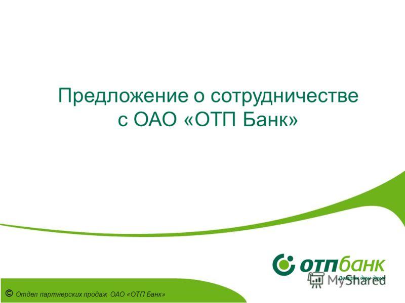 Предложение о сотрудничестве с ОАО «ОТП Банк» © Отдел партнерских продаж ОАО «ОТП Банк»