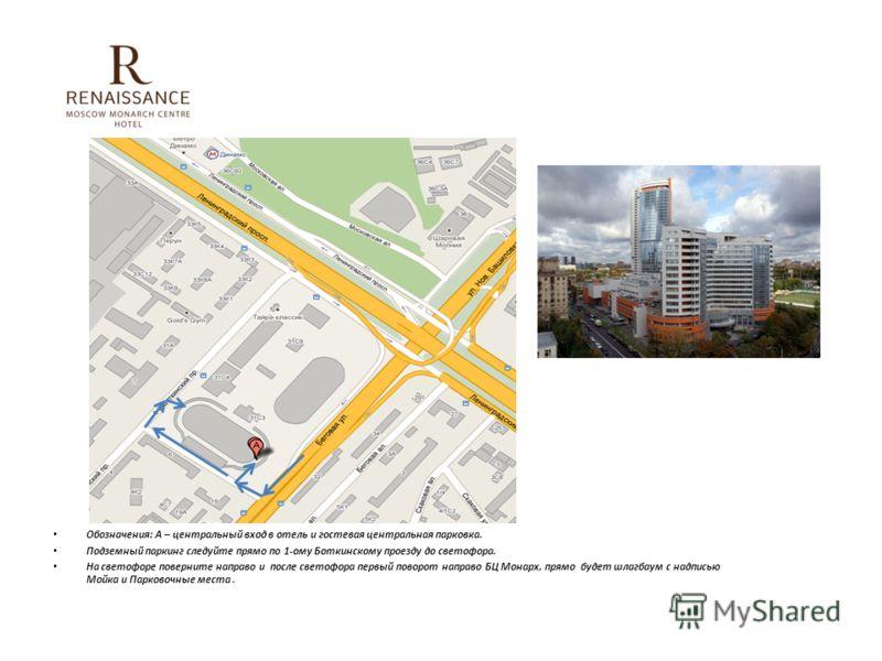 Обозначения: А – центральный вход в отель и гостевая центральная парковка. Подземный паркинг следуйте прямо по 1-ому Боткинскому проезду до светофора. На светофоре поверните направо и после светофора первый поворот направо БЦ Монарх, прямо будет шлаг