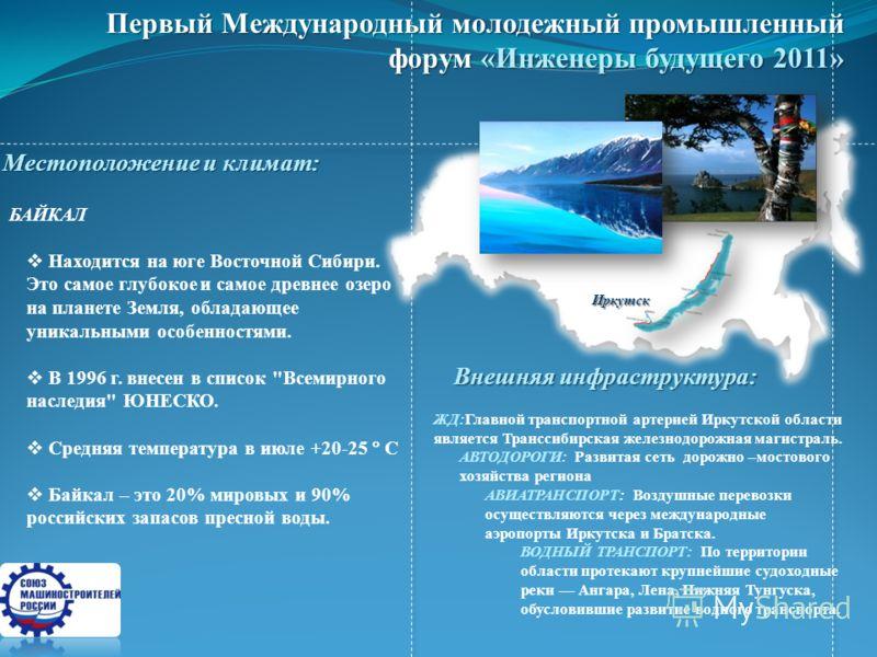 Первый Международный молодежный промышленный форум «Инженеры будущего 2011» БАЙКАЛ Находится на юге Восточной Сибири. Это самое глубокое и самое древнее озеро на планете Земля, обладающее уникальными особенностями. В 1996 г. внесен в список
